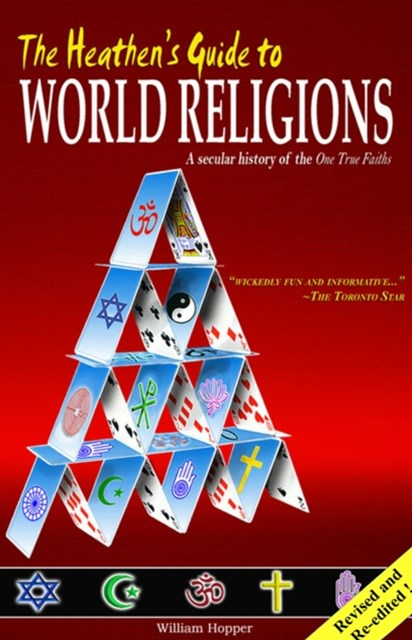 Heathen's Guide to World Religions: A Secular History of the Many 'One True Faiths'