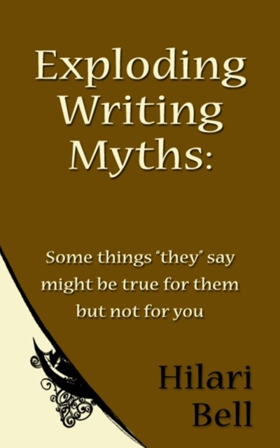 Exploding Writing Myths: Some things &quote;they&quote; say might be true for them but not for you