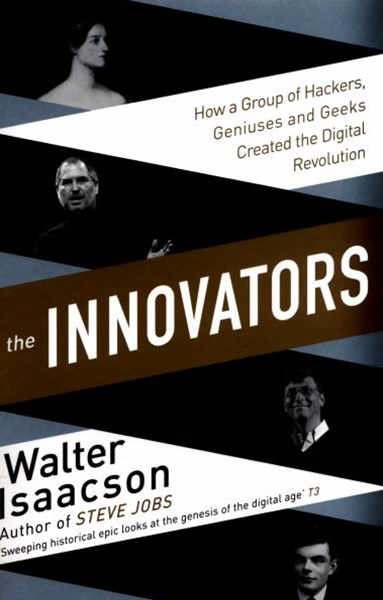 The Innovators: How a Group of Inventors, Hackers, Geniuses and Geeks   Created the Digital Revolut
