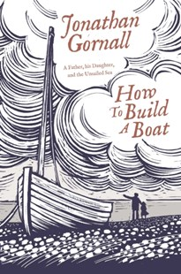 How To Build A Boat: A Father, his Daughter, and the Unsailed Sea by Jonathan Gornall (9781471164781) - HardCover - Biographies General Biographies