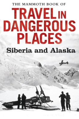 The Mammoth Book of Travel in Dangerous Places: Siberia and Alaska