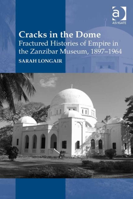 Cracks in the Dome: Fractured Histories of Empire in the Zanzibar Museum, 1897-1964