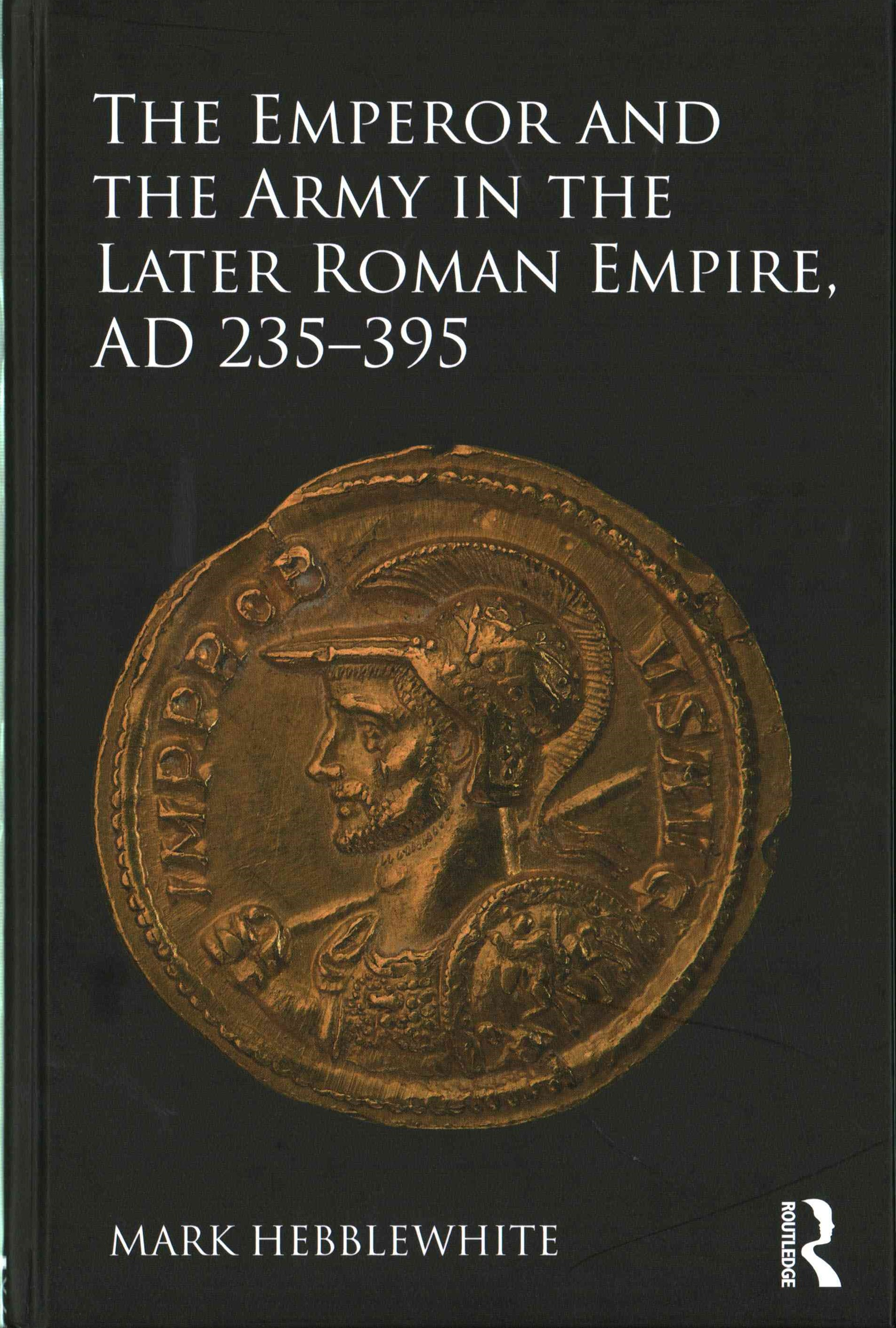 Emperor and the Army in the Later Roman Empire, AD 235 - 395