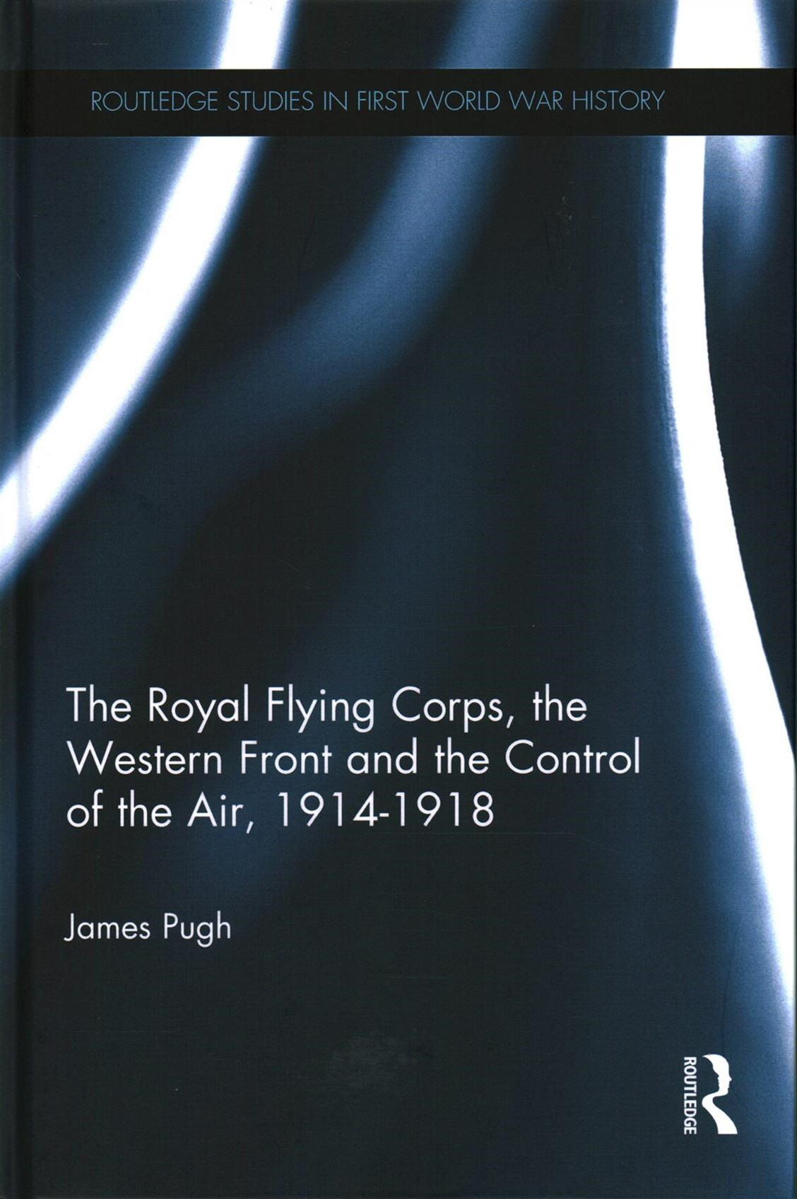 Royal Flying Corps, the Western Front and the Control of the Air, 1914-1918
