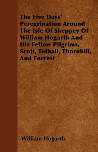 (ebook) Five Days' Peregrination Around The Isle Of Sheppey Of William Hogarth And His Fellow Pilgrims, Scott, Tothall, Thornhill, And Forrest