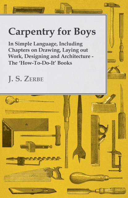 (ebook) Carpentry for Boys - In Simple Language, Including Chapters on Drawing, Laying out Work, Designing and Architecture - The 'How-To-Do-It' Books