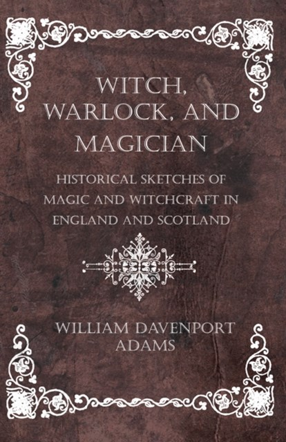 (ebook) Witch, Warlock, and Magician - Historical Sketches of Magic and Witchcraft in England and Scotland