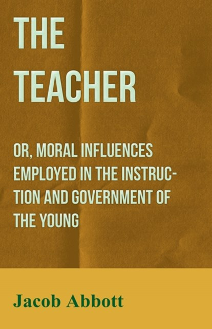 (ebook) Teacher: Or, Moral Influences Employed in the Instruction and Government of the Young