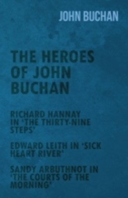 Heroes of John Buchan - Richard Hannay in 'The Thirty-Nine Steps' - Edward Leith in 'Sick Heart River' - Sandy Arbuthnot in 'The Courts of the Morning'
