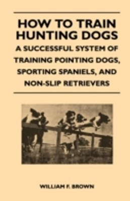 How to Train Hunting Dogs - A Successful System of Training Pointing Dogs, Sporting Spaniels, And N