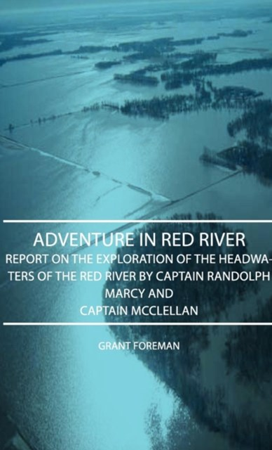 Adventure In Red River - Report On The Exploration Of The Headwaters Of The Red River By Captain Ra