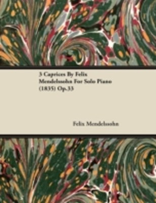 3 Caprices By Felix Mendelssohn For Solo Piano (1835) Op.33