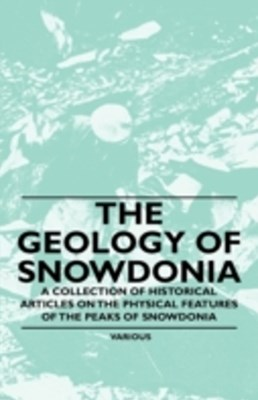 Geology of Snowdonia - A Collection of Historical Articles on the Physical Features of the Peaks of