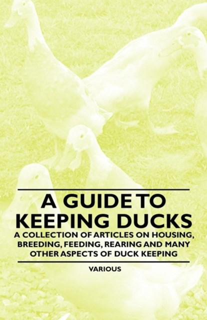 Guide to Keeping Ducks - A Collection of Articles on Housing, Breeding, Feeding, Rearing and Many O