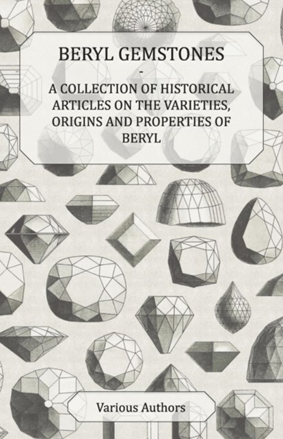 Beryl Gemstones - A Collection of Historical Articles on the Varieties, Origins and Properties of Beryl