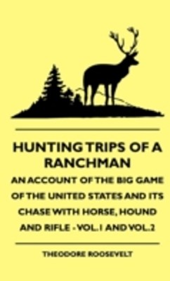 (ebook) Hunting Trips of a Ranchman - An Account of the Big Game of the United States and its Chase with Horse, Hound and Rifle - Vol.1 and Vol.2