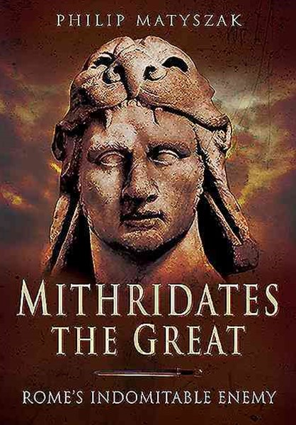 Mithridates the Great: Rome's Indomitable Enemy