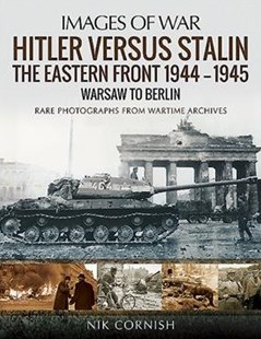 Hitler versus Stalin: The Eastern Front 1944-1945: Warsaw to Berlin: Rare Photographs from Wartime Archives by NIK CORNISH (9781473862593) - PaperBack - History European