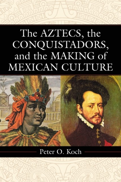 (ebook) Aztecs, the Conquistadors, and the Making of Mexican Culture