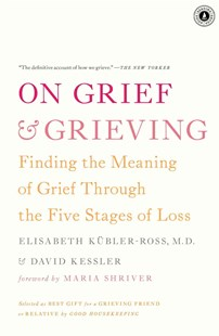 On Grief and Grieving: Finding the Meaning of Grief Through the Five    Stages of Loss by Elisabeth Kubler-Ross, David  Kessler, Maria Shriver (9781476775555) - PaperBack - Family & Relationships Family Dynamics
