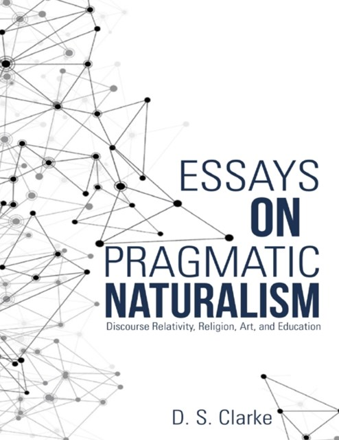Essays On Pragmatic Naturalism: Discourse Relativity, Religion, Art, and Education