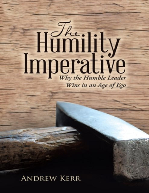 Humility Imperative: Why the Humble Leader Wins In an Age of Ego