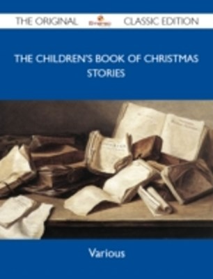 Children's Book of Christmas Stories - The Original Classic Edition