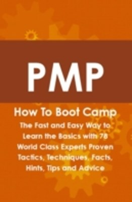 PMP How To Boot Camp: The Fast and Easy Way to Learn the Basics with 78 World Class Experts Proven Tactics, Techniques, Facts, Hints, Tips and Advice