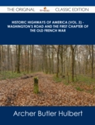 (ebook) Historic Highways of America (Vol. 3) - Washington's Road and The First Chapter of the Old French War - The Original Classic Edition