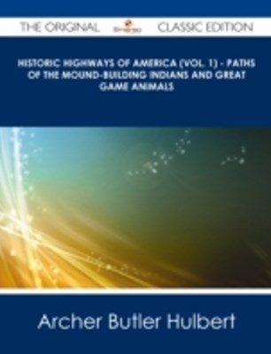 (ebook) Historic Highways of America (Vol. 1) - Paths of the Mound-Building Indians and Great Game Animals - The Original Classic Edition