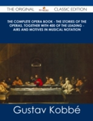 (ebook) Complete Opera Book - The Stories of the Operas, together with 400 of the Leading - Airs and Motives in Musical Notation - The Original Classic Edition