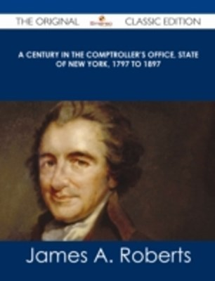 Century in the Comptroller's Office, State of New York, 1797 to 1897 - The Original Classic Edition