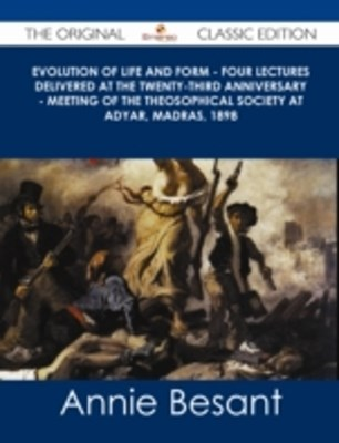 Evolution of Life and Form - Four lectures delivered at the twenty-third anniversary - meeting of the Theosophical Society at Adyar, Madras, 1898 - The Original Classic Edition