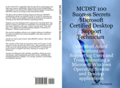 MCDST 100 Success Secrets Microsoft Certified Desktop Support Technician 100 Most Asked Questions on Supporting Users and Troubleshooting a Microsoft Windows Operating System and Desktop applications
