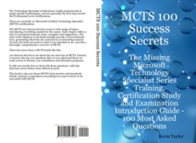MCTS 100 Success Secrets - The Missing Microsoft Technology Specialist Series Training, Certification Study and Examination Introduction Guide: 100 Most Asked Questions