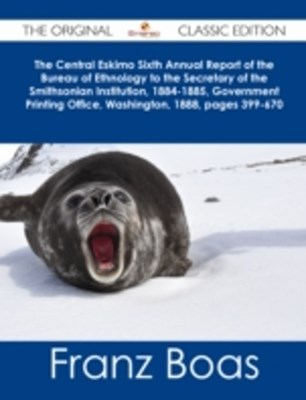 (ebook) Central Eskimo Sixth Annual Report of the Bureau of Ethnology to the Secretary of the Smithsonian Institution, 1884-1885, Government Printing Office, Washington, 1888, pages 399-670 - The Original Classic Edition