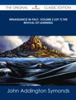 Renaissance in Italy, Volume 2 (of 7) The Revival of Learning - The Original Classic Edition