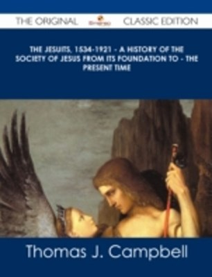 Jesuits, 1534-1921 - A History of the Society of Jesus from Its Foundation to - the Present Time - The Original Classic Edition
