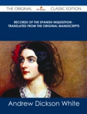 Records of The Spanish Inquisition - Translated from the Original Manuscripts - The Original Classi