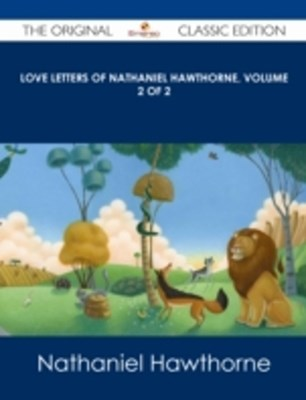 (ebook) Love Letters of Nathaniel Hawthorne, Volume 2 of 2 - The Original Classic Edition