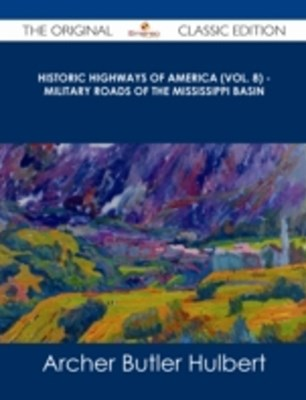 (ebook) Historic Highways of America (Vol. 8) - Military Roads of the Mississippi Basin - The Original Classic Edition