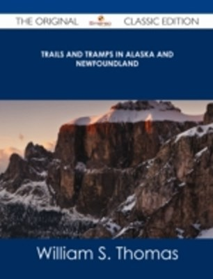 Trails and Tramps in Alaska and Newfoundland - The Original Classic Edition