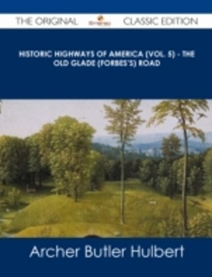 (ebook) Historic Highways of America (Vol. 5) - The Old Glade (Forbes's) Road - The Original Classic Edition