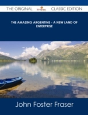 Amazing Argentine - A New Land of Enterprise - The Original Classic Edition