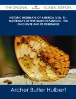 (ebook) Historic Highways of America (Vol. 9) - Waterways of Westward Expansion - The Ohio River and its Tributaries - The Original Classic Edition