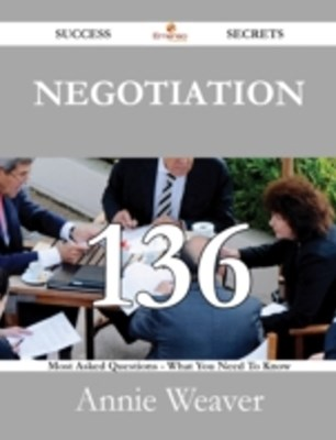 Negotiation 136 Success Secrets - 136 Most Asked Questions On Negotiation - What You Need To Know