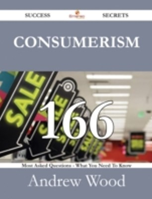 Consumerism 166 Success Secrets - 166 Most Asked Questions On Consumerism - What You Need To Know