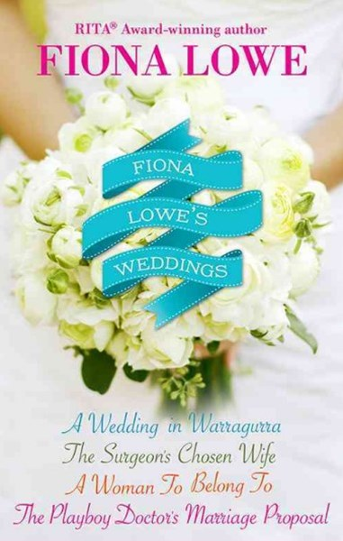 (ebook) Fiona Lowe's Weddings/A Woman To Belong To/A Wedding In Warragurra/The Surgeon's Chosen Wife/The Playboy Doctor's Marriage Proposal