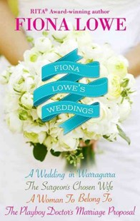 (ebook) Fiona Lowe's Weddings/A Woman To Belong To/A Wedding In Warragurra/The Surgeon's Chosen Wife/The Playboy Doctor's Marriage Proposal - Romance Modern Romance