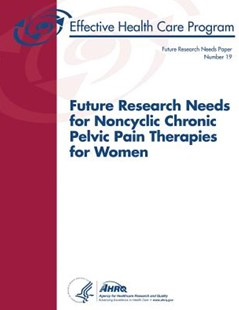 Future Research Needs for Noncyclic Chronic Pelvic Pain Therapies for Women by U. S. Department Human Services, Agency for and Quality (9781490324364) - PaperBack - Reference Medicine